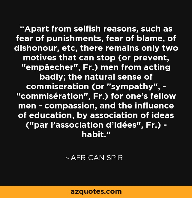 Apart from selfish reasons, such as fear of punishments, fear of blame, of dishonour, etc, there remains only two motives that can stop (or prevent,