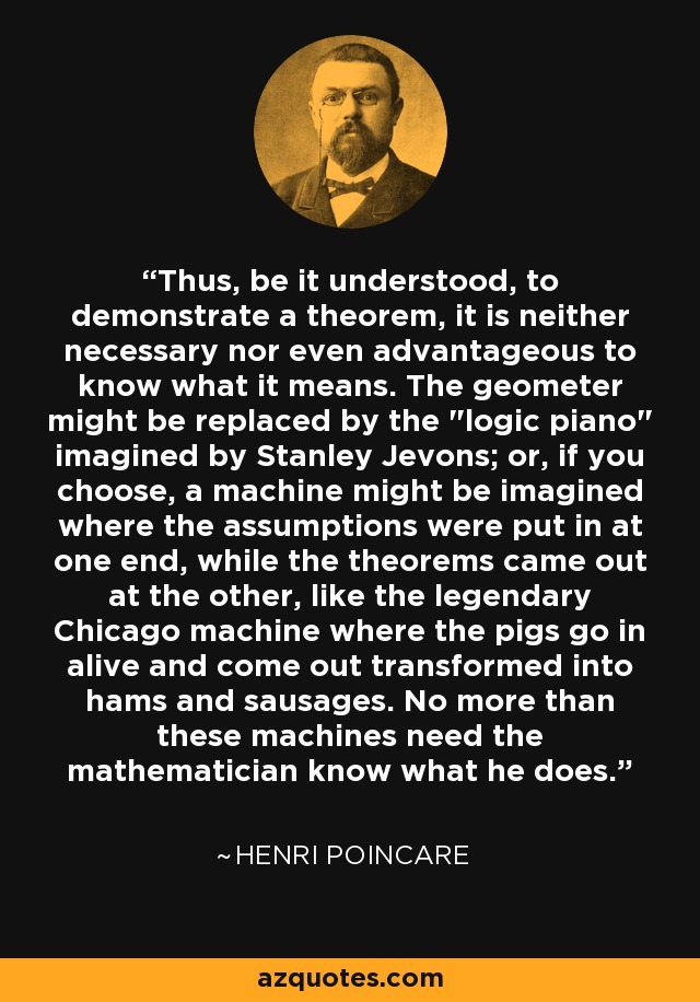 Thus, be it understood, to demonstrate a theorem, it is neither necessary nor even advantageous to know what it means. The geometer might be replaced by the