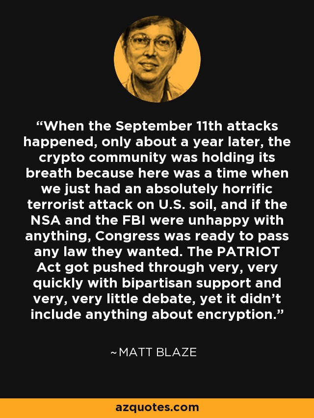 When the September 11th attacks happened, only about a year later, the crypto community was holding its breath because here was a time when we just had an absolutely horrific terrorist attack on U.S. soil, and if the NSA and the FBI were unhappy with anything, Congress was ready to pass any law they wanted. The PATRIOT Act got pushed through very, very quickly with bipartisan support and very, very little debate, yet it didn't include anything about encryption. - Matt Blaze