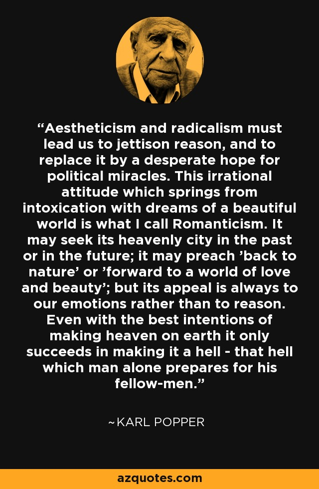 Aestheticism and radicalism must lead us to jettison reason, and to replace it by a desperate hope for political miracles. This irrational attitude which springs from intoxication with dreams of a beautiful world is what I call Romanticism. It may seek its heavenly city in the past or in the future; it may preach 'back to nature' or 'forward to a world of love and beauty'; but its appeal is always to our emotions rather than to reason. Even with the best intentions of making heaven on earth it only succeeds in making it a hell - that hell which man alone prepares for his fellow-men. - Karl Popper