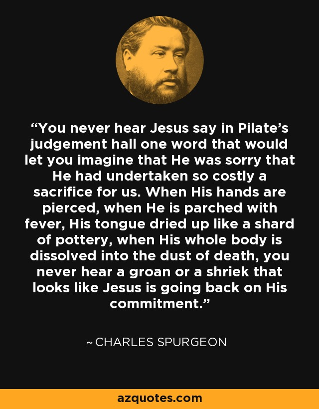 You never hear Jesus say in Pilate's judgement hall one word that would let you imagine that He was sorry that He had undertaken so costly a sacrifice for us. When His hands are pierced, when He is parched with fever, His tongue dried up like a shard of pottery, when His whole body is dissolved into the dust of death, you never hear a groan or a shriek that looks like Jesus is going back on His commitment. - Charles Spurgeon