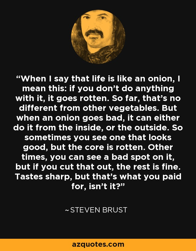 When I say that life is like an onion, I mean this: if you don't do anything with it, it goes rotten. So far, that's no different from other vegetables. But when an onion goes bad, it can either do it from the inside, or the outside. So sometimes you see one that looks good, but the core is rotten. Other times, you can see a bad spot on it, but if you cut that out, the rest is fine. Tastes sharp, but that's what you paid for, isn't it? - Steven Brust