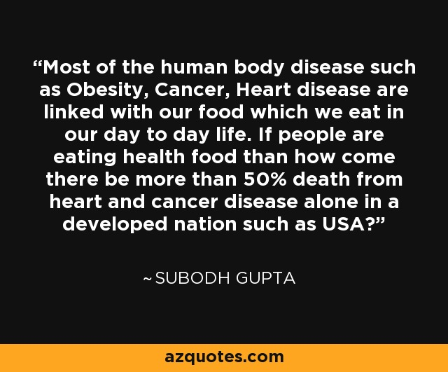Most of the human body disease such as Obesity, Cancer, Heart disease are linked with our food which we eat in our day to day life. If people are eating health food than how come there be more than 50% death from heart and cancer disease alone in a developed nation such as USA? - Subodh Gupta