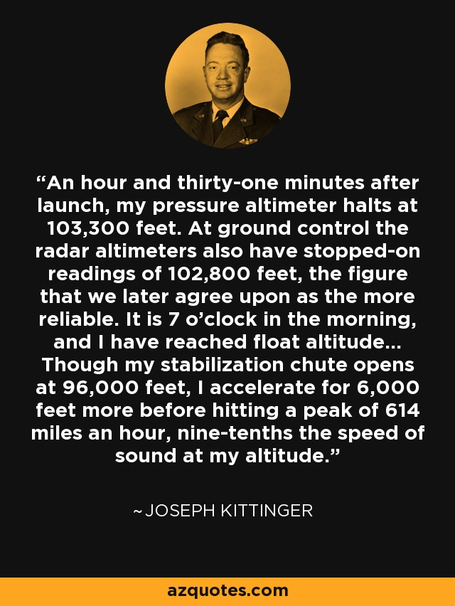 An hour and thirty-one minutes after launch, my pressure altimeter halts at 103,300 feet. At ground control the radar altimeters also have stopped-on readings of 102,800 feet, the figure that we later agree upon as the more reliable. It is 7 o'clock in the morning, and I have reached float altitude... Though my stabilization chute opens at 96,000 feet, I accelerate for 6,000 feet more before hitting a peak of 614 miles an hour, nine-tenths the speed of sound at my altitude. - Joseph Kittinger