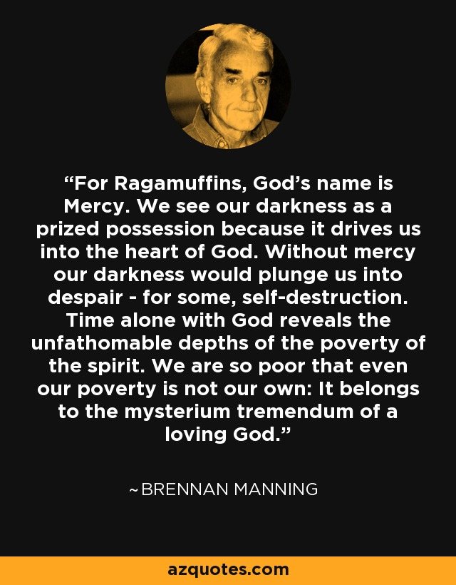 For Ragamuffins, God's name is Mercy. We see our darkness as a prized possession because it drives us into the heart of God. Without mercy our darkness would plunge us into despair - for some, self-destruction. Time alone with God reveals the unfathomable depths of the poverty of the spirit. We are so poor that even our poverty is not our own: It belongs to the mysterium tremendum of a loving God. - Brennan Manning