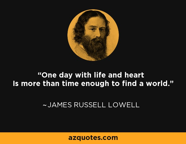 One day with life and heart Is more than time enough to find a world. - James Russell Lowell