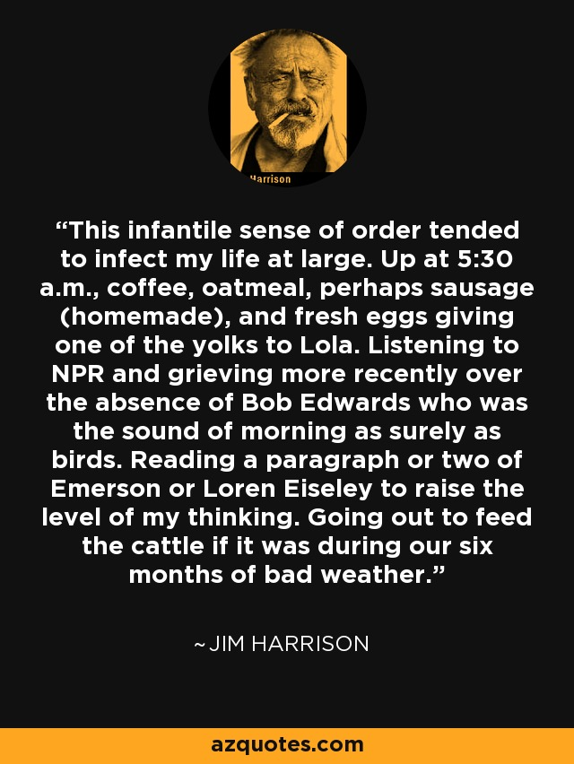 This infantile sense of order tended to infect my life at large. Up at 5:30 a.m., coffee, oatmeal, perhaps sausage (homemade), and fresh eggs giving one of the yolks to Lola. Listening to NPR and grieving more recently over the absence of Bob Edwards who was the sound of morning as surely as birds. Reading a paragraph or two of Emerson or Loren Eiseley to raise the level of my thinking. Going out to feed the cattle if it was during our six months of bad weather. - Jim Harrison