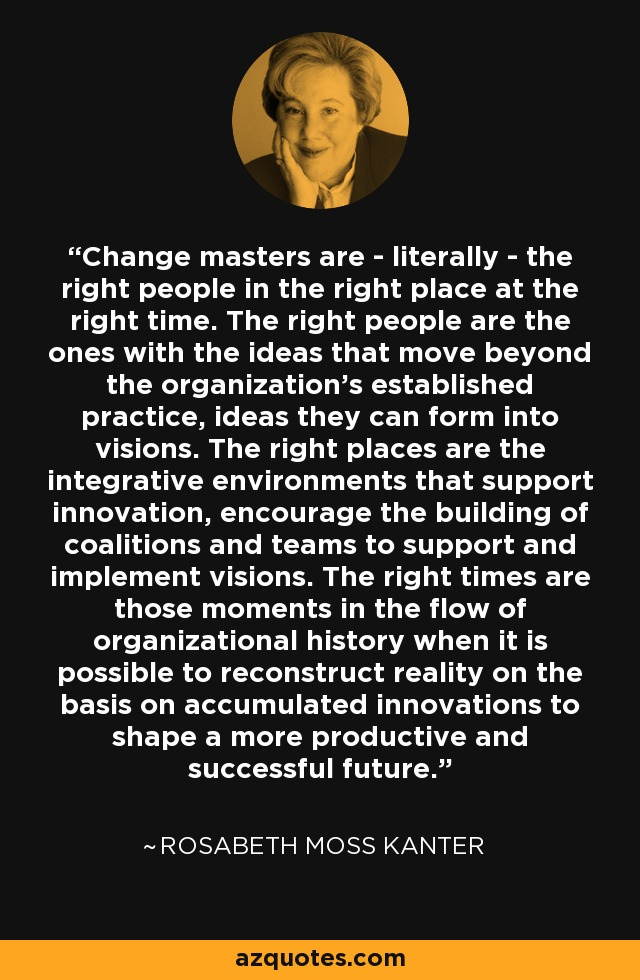Change masters are - literally - the right people in the right place at the right time. The right people are the ones with the ideas that move beyond the organization's established practice, ideas they can form into visions. The right places are the integrative environments that support innovation, encourage the building of coalitions and teams to support and implement visions. The right times are those moments in the flow of organizational history when it is possible to reconstruct reality on the basis on accumulated innovations to shape a more productive and successful future. - Rosabeth Moss Kanter