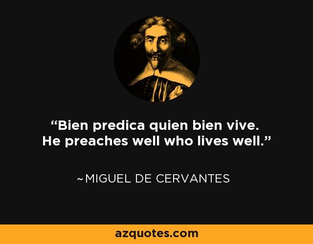 Bien predica quien bien vive. He who lives well is the best preacher. - Miguel de Cervantes
