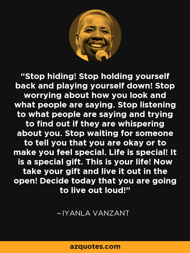 Stop hiding! Stop holding yourself back and playing yourself down! Stop worrying about how you look and what people are saying. Stop listening to what people are saying and trying to find out if they are whispering about you. Stop waiting for someone to tell you that you are okay or to make you feel special. Life is special! It is a special gift. This is your life! Now take your gift and live it out in the open! Decide today that you are going to live out loud! - Iyanla Vanzant