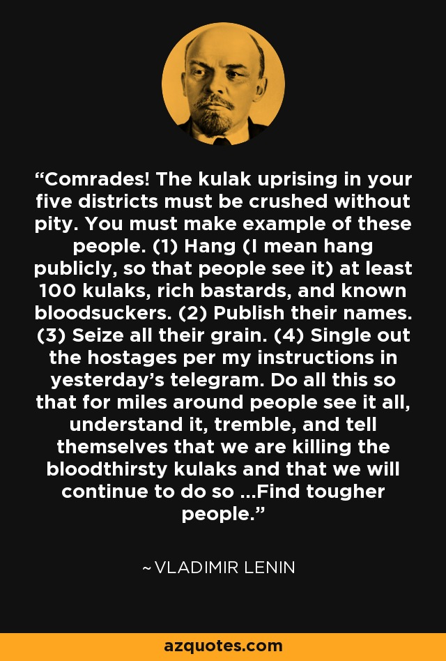 Comrades! The kulak uprising in your five districts must be crushed without pity. You must make example of these people. (1) Hang (I mean hang publicly, so that people see it) at least 100 kulaks, rich bastards, and known bloodsuckers. (2) Publish their names. (3) Seize all their grain. (4) Single out the hostages per my instructions in yesterday's telegram. Do all this so that for miles around people see it all, understand it, tremble, and tell themselves that we are killing the bloodthirsty kulaks and that we will continue to do so ...Find tougher people. - Vladimir Lenin