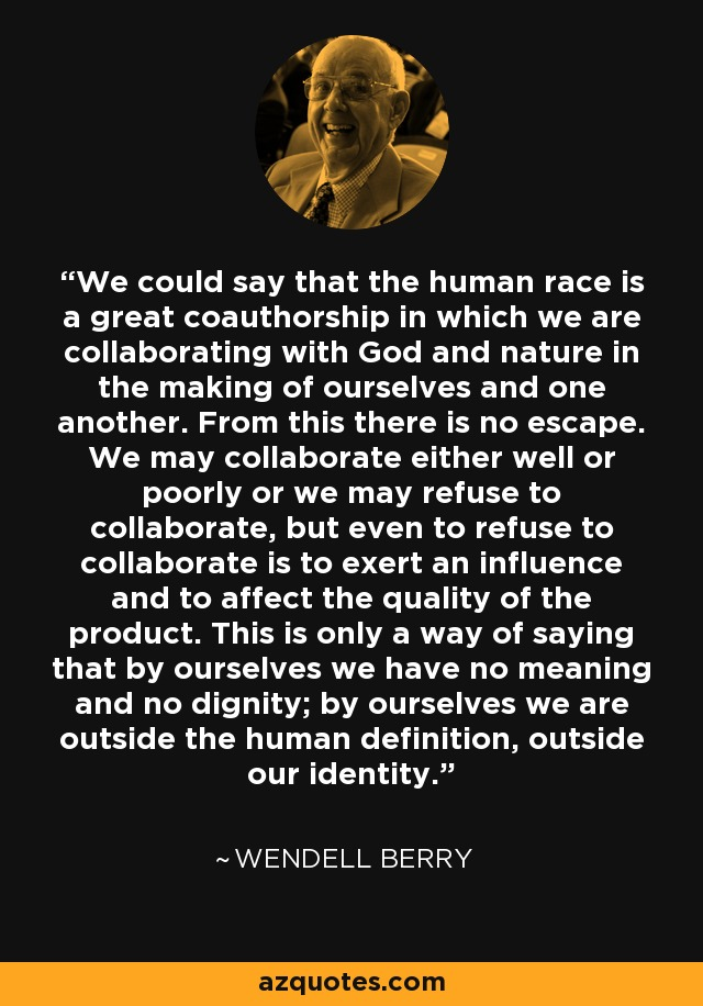 We could say that the human race is a great coauthorship in which we are collaborating with God and nature in the making of ourselves and one another. From this there is no escape. We may collaborate either well or poorly or we may refuse to collaborate, but even to refuse to collaborate is to exert an influence and to affect the quality of the product. This is only a way of saying that by ourselves we have no meaning and no dignity; by ourselves we are outside the human definition, outside our identity. - Wendell Berry