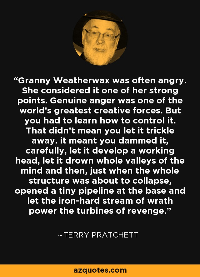 Granny Weatherwax was often angry. She considered it one of her strong points. Genuine anger was one of the world's greatest creative forces. But you had to learn how to control it. That didn't mean you let it trickle away. it meant you dammed it, carefully, let it develop a working head, let it drown whole valleys of the mind and then, just when the whole structure was about to collapse, opened a tiny pipeline at the base and let the iron-hard stream of wrath power the turbines of revenge. - Terry Pratchett