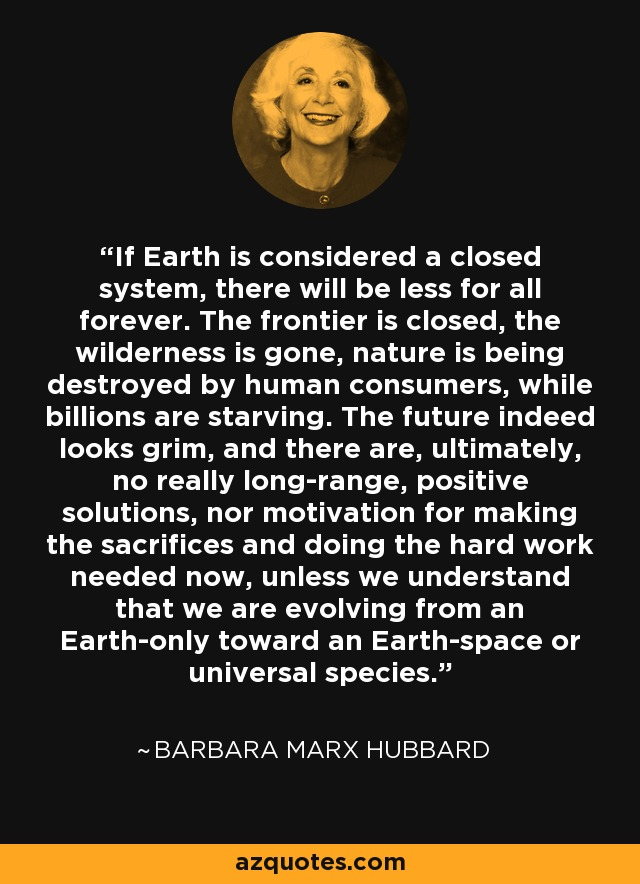 If Earth is considered a closed system, there will be less for all forever. The frontier is closed, the wilderness is gone, nature is being destroyed by human consumers, while billions are starving. The future indeed looks grim, and there are, ultimately, no really long-range, positive solutions, nor motivation for making the sacrifices and doing the hard work needed now, unless we understand that we are evolving from an Earth-only toward an Earth-space or universal species. - Barbara Marx Hubbard