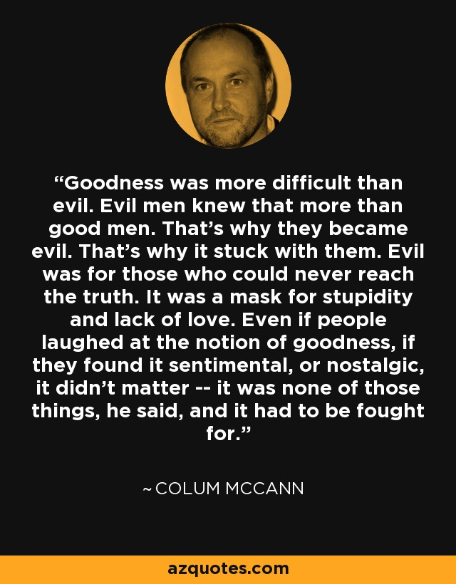 Goodness was more difficult than evil. Evil men knew that more than good men. That's why they became evil. That's why it stuck with them. Evil was for those who could never reach the truth. It was a mask for stupidity and lack of love. Even if people laughed at the notion of goodness, if they found it sentimental, or nostalgic, it didn't matter -- it was none of those things, he said, and it had to be fought for. - Colum McCann