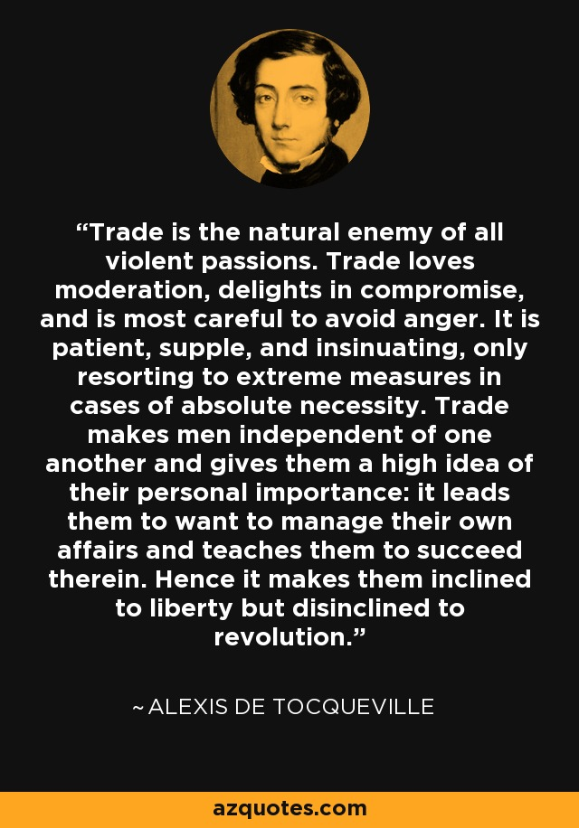 Trade is the natural enemy of all violent passions. Trade loves moderation, delights in compromise, and is most careful to avoid anger. It is patient, supple, and insinuating, only resorting to extreme measures in cases of absolute necessity. Trade makes men independent of one another and gives them a high idea of their personal importance: it leads them to want to manage their own affairs and teaches them to succeed therein. Hence it makes them inclined to liberty but disinclined to revolution. - Alexis de Tocqueville