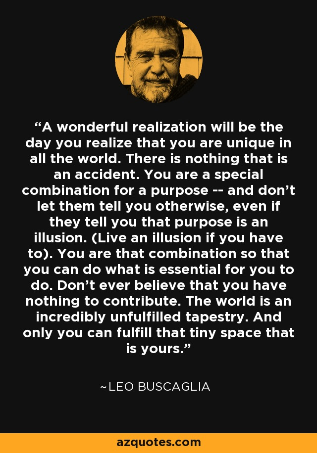 A wonderful realization will be the day you realize that you are unique in all the world. There is nothing that is an accident. You are a special combination for a purpose -- and don't let them tell you otherwise, even if they tell you that purpose is an illusion. (Live an illusion if you have to). You are that combination so that you can do what is essential for you to do. Don't ever believe that you have nothing to contribute. The world is an incredibly unfulfilled tapestry. And only you can fulfill that tiny space that is yours. - Leo Buscaglia