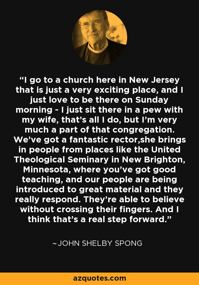 I go to a church here in New Jersey that is just a very exciting place, and I just love to be there on Sunday morning - I just sit there in a pew with my wife, that's all I do, but I'm very much a part of that congregation. We've got a fantastic rector,she brings in people from places like the United Theological Seminary in New Brighton, Minnesota, where you've got good teaching, and our people are being introduced to great material and they really respond. They're able to believe without crossing their fingers. And I think that's a real step forward. - John Shelby Spong