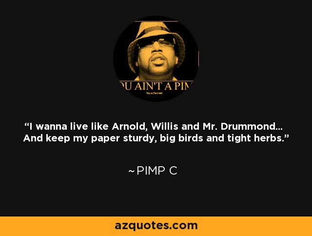 Pimp C Quotes About Love : Pimp C quote: I wanna live like Arnold, Willis and Mr. Drummond... And ...