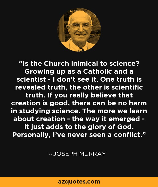 Is the Church inimical to science? Growing up as a Catholic and a scientist - I don't see it. One truth is revealed truth, the other is scientific truth. If you really believe that creation is good, there can be no harm in studying science. The more we learn about creation - the way it emerged - it just adds to the glory of God. Personally, I've never seen a conflict. - Joseph Murray