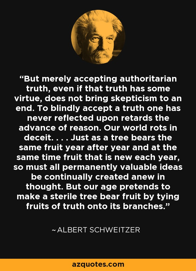 But merely accepting authoritarian truth, even if that truth has some virtue, does not bring skepticism to an end. To blindly accept a truth one has never reflected upon retards the advance of reason. Our world rots in deceit. . . . Just as a tree bears the same fruit year after year and at the same time fruit that is new each year, so must all permanently valuable ideas be continually created anew in thought. But our age pretends to make a sterile tree bear fruit by tying fruits of truth onto its branches. - Albert Schweitzer