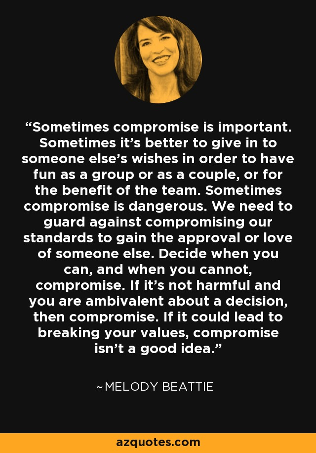 Sometimes compromise is important. Sometimes it's better to give in to someone else's wishes in order to have fun as a group or as a couple, or for the benefit of the team. Sometimes compromise is dangerous. We need to guard against compromising our standards to gain the approval or love of someone else. Decide when you can, and when you cannot, compromise. If it's not harmful and you are ambivalent about a decision, then compromise. If it could lead to breaking your values, compromise isn't a good idea. - Melody Beattie