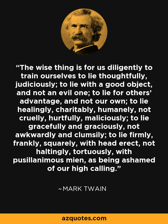 The wise thing is for us diligently to train ourselves to lie thoughtfully, judiciously; to lie with a good object, and not an evil one; to lie for others' advantage, and not our own; to lie healingly, charitably, humanely, not cruelly, hurtfully, maliciously; to lie gracefully and graciously, not awkwardly and clumsily; to lie firmly, frankly, squarely, with head erect, not haltingly, tortuously, with pusillanimous mien, as being ashamed of our high calling. - Mark Twain