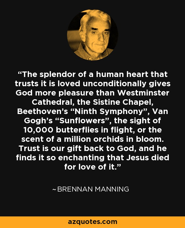 """The splendor of a human heart that trusts it is loved unconditionally gives God more pleasure than Westminster Cathedral, the Sistine Chapel, Beethoven's """"Ninth Symphony"""", Van Gogh's """"Sunflowers"""", the sight of 10,000 butterflies in flight, or the scent of a million orchids in bloom. Trust is our gift back to God, and he finds it so enchanting that Jesus died for love of it. - Brennan Manning"""