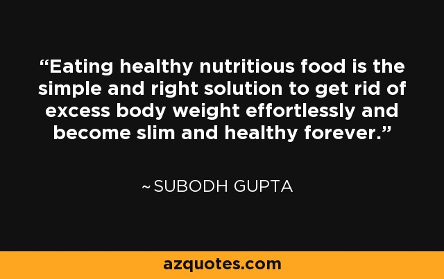 Eating healthy nutritious food is the simple and right solution to get rid of excess body weight effortlessly and become slim and healthy forever. - Subodh Gupta