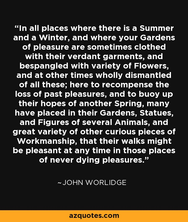 In all places where there is a Summer and a Winter, and where your Gardens of pleasure are sometimes clothed with their verdant garments, and bespangled with variety of Flowers, and at other times wholly dismantled of all these; here to recompense the loss of past pleasures, and to buoy up their hopes of another Spring, many have placed in their Gardens, Statues, and Figures of several Animals, and great variety of other curious pieces of Workmanship, that their walks might be pleasant at any time in those places of never dying pleasures. - John Worlidge