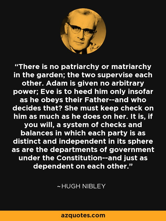 There is no patriarchy or matriarchy in the garden; the two supervise each other. Adam is given no arbitrary power; Eve is to heed him only insofar as he obeys their Father--and who decides that? She must keep check on him as much as he does on her. It is, if you will, a system of checks and balances in which each party is as distinct and independent in its sphere as are the departments of government under the Constitution--and just as dependent on each other. - Hugh Nibley