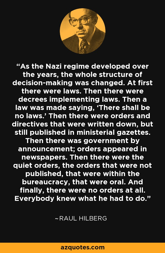 As the Nazi regime developed over the years, the whole structure of decision-making was changed. At first there were laws. Then there were decrees implementing laws. Then a law was made saying, 'There shall be no laws.' Then there were orders and directives that were written down, but still published in ministerial gazettes. Then there was government by announcement; orders appeared in newspapers. Then there were the quiet orders, the orders that were not published, that were within the bureaucracy, that were oral. And finally, there were no orders at all. Everybody knew what he had to do. - Raul Hilberg