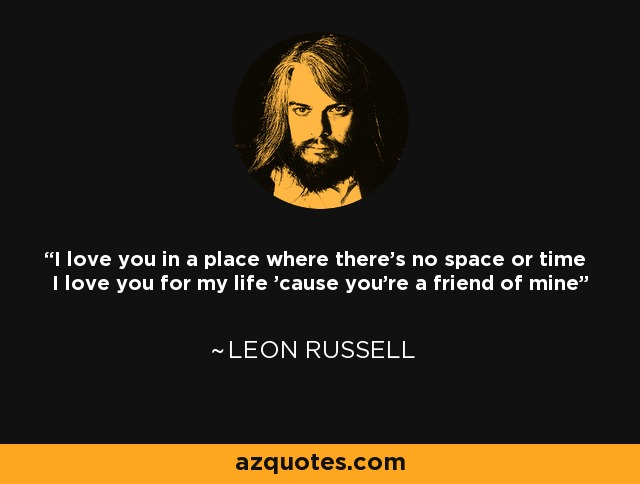 I love you in a place where there's no space or time I love you for my life 'cause you're a friend of mine - Leon Russell