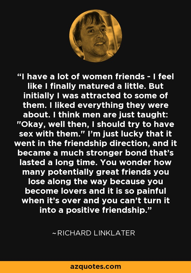 I have a lot of women friends - I feel like I finally matured a little. But initially I was attracted to some of them. I liked everything they were about. I think men are just taught: