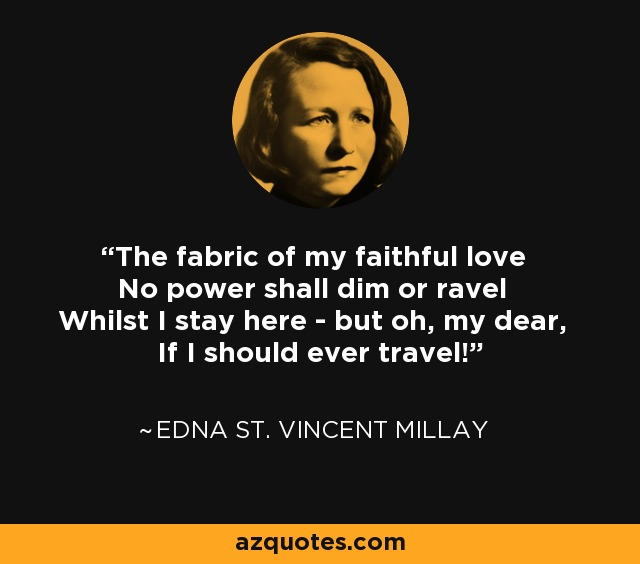 The fabric of my faithful love No power shall dim or ravel Whilst I stay here - but oh, my dear, If I should ever travel! - Edna St. Vincent Millay