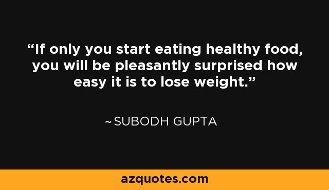 If only you start eating healthy food, you will be pleasantly surprised how easy it is to lose weight. - Subodh Gupta