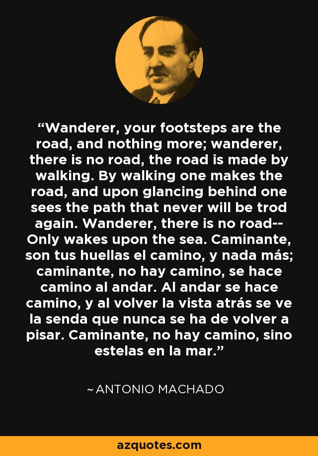 Wanderer, your footsteps are the road, and nothing more; wanderer, there is no road, the road is made by walking. By walking one makes the road, and upon glancing behind one sees the path that never will be trod again. Wanderer, there is no road-- Only wakes upon the sea. Caminante, son tus huellas el camino, y nada más; caminante, no hay camino, se hace camino al andar. Al andar se hace camino, y al volver la vista atrás se ve la senda que nunca se ha de volver a pisar. Caminante, no hay camino, sino estelas en la mar. - Antonio Machado
