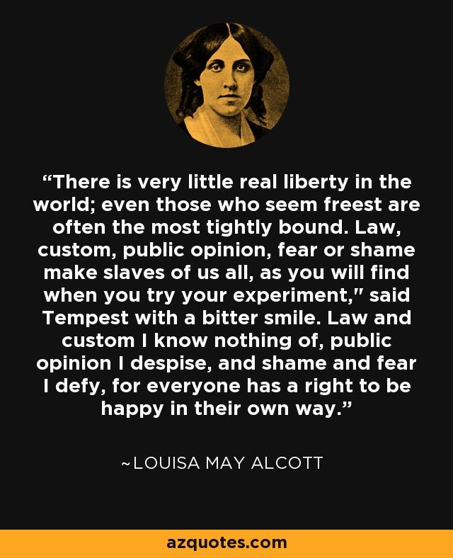 There is very little real liberty in the world; even those who seem freest are often the most tightly bound. Law, custom, public opinion, fear or shame make slaves of us all, as you will find when you try your experiment,