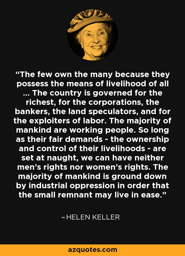 The few own the many because they possess the means of livelihood of all ... The country is governed for the richest, for the corporations, the bankers, the land speculators, and for the exploiters of labor. The majority of mankind are working people. So long as their fair demands - the ownership and control of their livelihoods - are set at naught, we can have neither men's rights nor women's rights. The majority of mankind is ground down by industrial oppression in order that the small remnant may live in ease. - Helen Keller