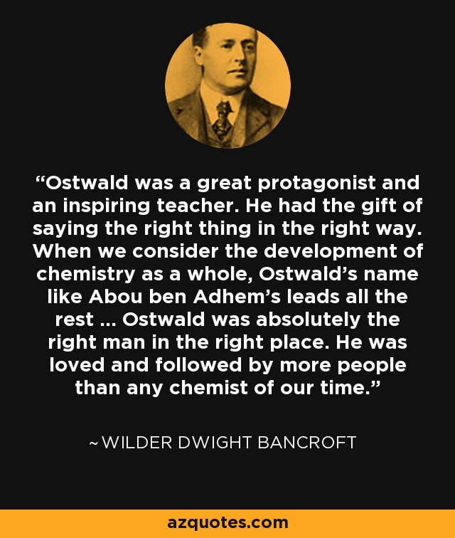 Ostwald was a great protagonist and an inspiring teacher. He had the gift of saying the right thing in the right way. When we consider the development of chemistry as a whole, Ostwald's name like Abou ben Adhem's leads all the rest ... Ostwald was absolutely the right man in the right place. He was loved and followed by more people than any chemist of our time. - Wilder Dwight Bancroft
