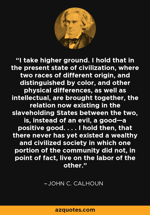 I take higher ground. I hold that in the present state of civilization, where two races of different origin, and distinguished by color, and other physical differences, as well as intellectual, are brought together, the relation now existing in the slaveholding States between the two, is, instead of an evil, a good—a positive good. . . . I hold then, that there never has yet existed a wealthy and civilized society in which one portion of the community did not, in point of fact, live on the labor of the other. - John C. Calhoun