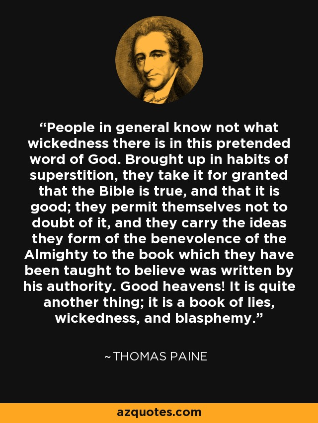 People in general know not what wickedness there is in this pretended word of God. Brought up in habits of superstition, they take it for granted that the Bible is true, and that it is good; they permit themselves not to doubt of it, and they carry the ideas they form of the benevolence of the Almighty to the book which they have been taught to believe was written by his authority. Good heavens! It is quite another thing; it is a book of lies, wickedness, and blasphemy. - Thomas Paine