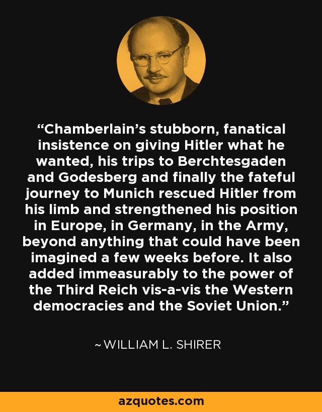 Chamberlain's stubborn, fanatical insistence on giving Hitler what he wanted, his trips to Berchtesgaden and Godesberg and finally the fateful journey to Munich rescued Hitler from his limb and strengthened his position in Europe, in Germany, in the Army, beyond anything that could have been imagined a few weeks before. It also added immeasurably to the power of the Third Reich. - William L. Shirer