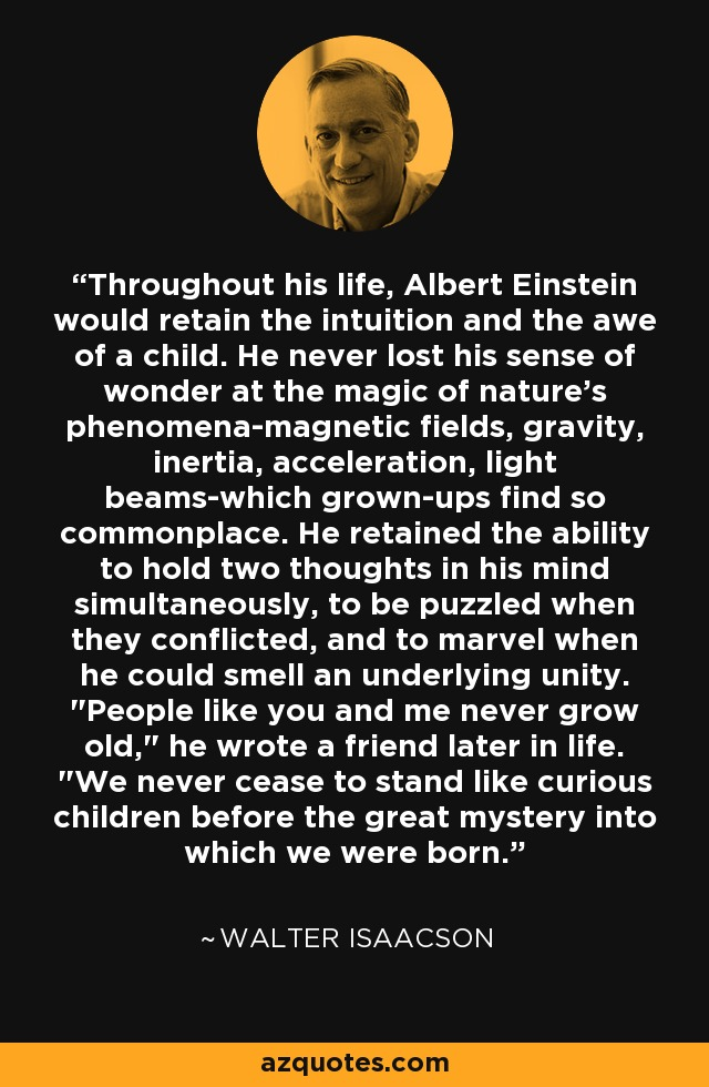Throughout his life, Albert Einstein would retain the intuition and the awe of a child. He never lost his sense of wonder at the magic of nature's phenomena-magnetic fields, gravity, inertia, acceleration, light beams-which grown-ups find so commonplace. He retained the ability to hold two thoughts in his mind simultaneously, to be puzzled when they conflicted, and to marvel when he could smell an underlying unity.