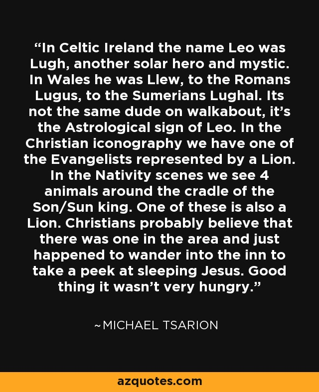 In Celtic Ireland the name Leo was Lugh, another solar hero and mystic. In Wales he was Llew, to the Romans Lugus, to the Sumerians Lughal. Its not the same dude on walkabout, it's the Astrological sign of Leo. In the Christian iconography we have one of the Evangelists represented by a Lion. In the Nativity scenes we see 4 animals around the cradle of the Son/Sun king. One of these is also a Lion. Christians probably believe that there was one in the area and just happened to wander into the inn to take a peek at sleeping Jesus. Good thing it wasn't very hungry. - Michael Tsarion