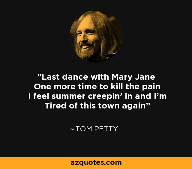 Last dance with Mary Jane One more time to kill the pain I feel summer creepin' in and I'm Tired of this town again - Tom Petty