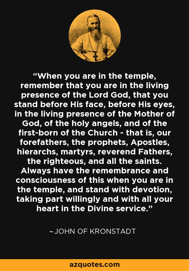When you are in the temple, remember that you are in the living presence of the Lord God, that you stand before His face, before His eyes, in the living presence of the Mother of God, of the holy angels, and of the first-born of the Church - that is, our forefathers, the prophets, Apostles, hierarchs, martyrs, reverend Fathers, the righteous, and all the saints. Always have the remembrance and consciousness of this when you are in the temple, and stand with devotion, taking part willingly and with all your heart in the Divine service. - John of Kronstadt