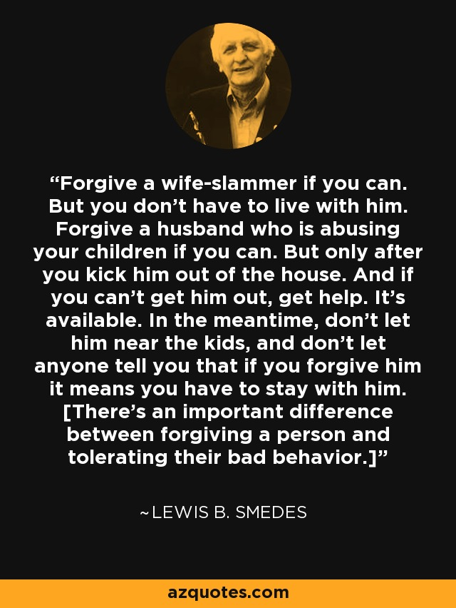 Forgive a wife-slammer if you can. But you don't have to live with him. Forgive a husband who is abusing your children if you can. But only after you kick him out of the house. And if you can't get him out, get help. It's available. In the meantime, don't let him near the kids, and don't let anyone tell you that if you forgive him it means you have to stay with him. [There's an important difference between forgiving a person and tolerating their bad behavior.] - Lewis B. Smedes