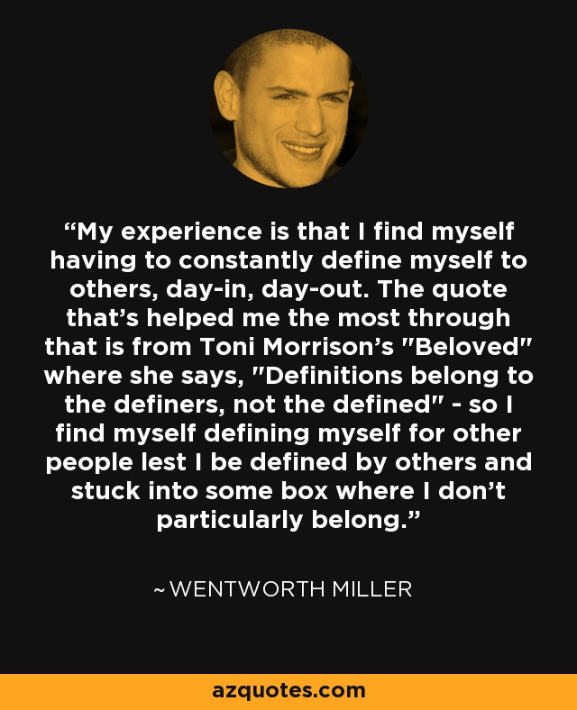 My experience is that I find myself having to constantly define myself to others, day-in, day-out. The quote that's helped me the most through that is from Toni Morrison's