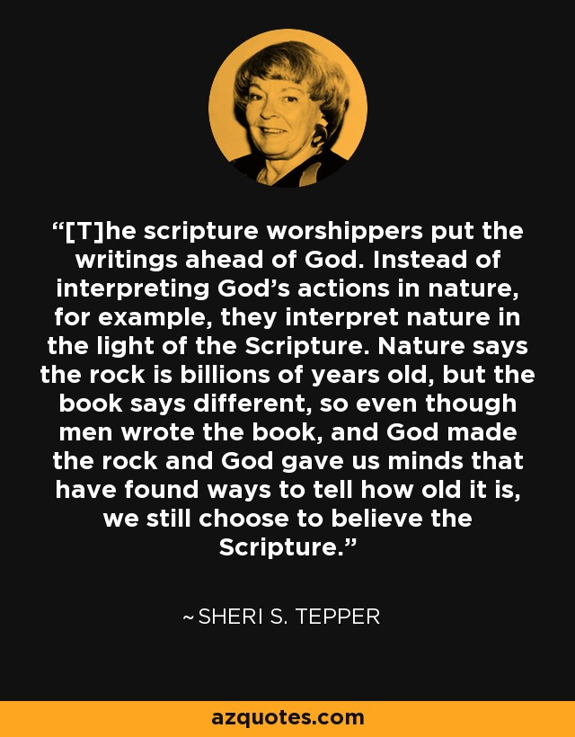 [T]he scripture worshippers put the writings ahead of God. Instead of interpreting God's actions in nature, for example, they interpret nature in the light of the Scripture. Nature says the rock is billions of years old, but the book says different, so even though men wrote the book, and God made the rock and God gave us minds that have found ways to tell how old it is, we still choose to believe the Scripture. - Sheri S. Tepper